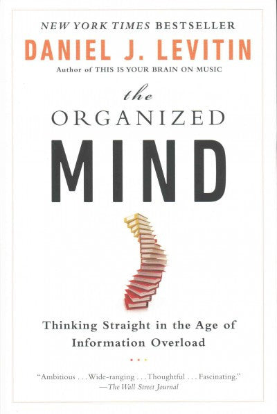 Organized Mind : Thinking Straight in the Age of Information Overload