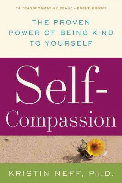 Self-Compassion : The Proven Power of Being Kind to Yourself