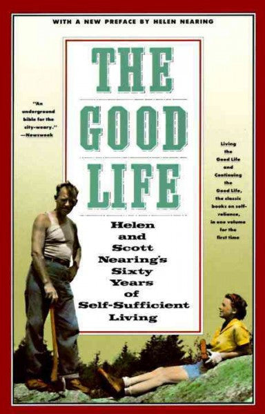 Good Life : Helen and Scott Nearing's Sixty Years of Self-Sufficient Living