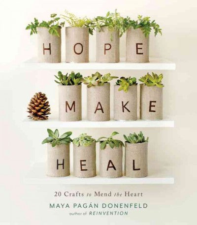 Hope, Make, Heal : 20 Crafts to Mend the Heart