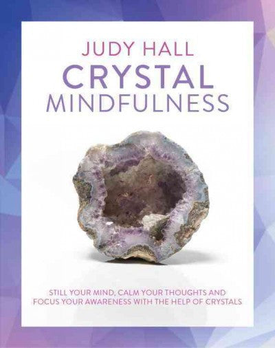 Crystal Mindfulness : Still Your Mind, Calm Your Thoughts and Focus Your Awareness With the Help of Crystals