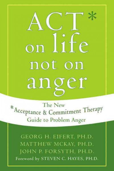 Act on Life Not on Anger : The New Acceptance & Commitment Therapy Guide to Problem Anger