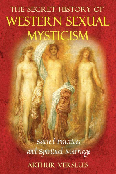 Secret History of Western Sexual Mysticism : Sacred Practices and Spiritual Marriage