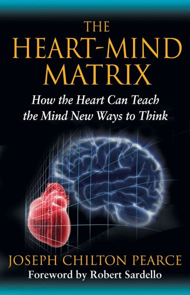 Heart-Mind Matrix : How the Heart Can Teach the Mind New Ways to Think