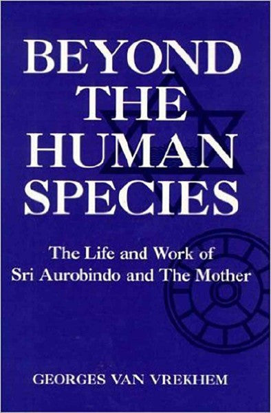 Beyond the Human Species : The Life and Work of Sri Aurobindo and the Mother