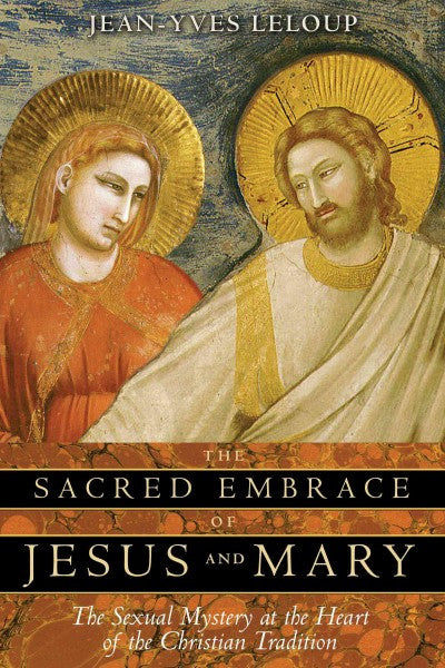 Sacred Embrace of Jesus And Mary : The Sexual Mystery at the Heart of the Christian Tradition