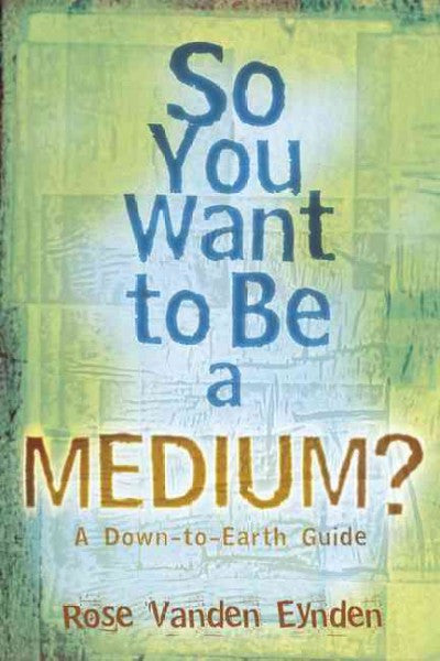 So You Want to Be a Medium? : A Down-to-Earth Guide