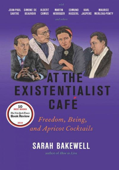 At the Existentialist Cafe : Freedom, Being, and Apricot Cocktails With Jean-paul Sartre, Simone De Beauvoir, Albert Camus, Martin Heidegger, Karl Jaspers, Edmund Husserl, Maurice Merleau-Ponty and Others