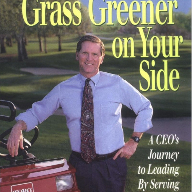 Making the Grass Greener on Your Side : A Ceo's Journey to Leading by Serving