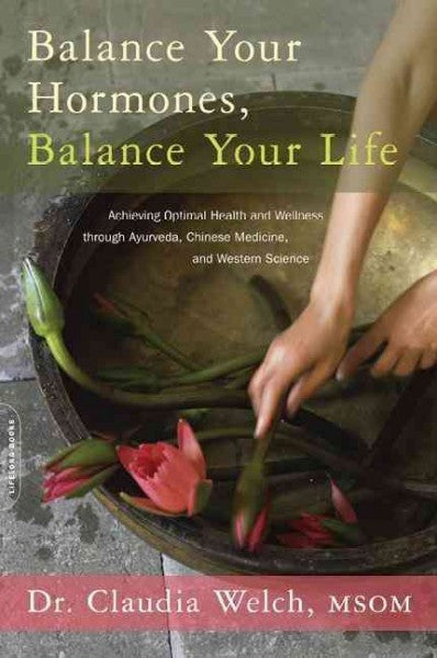 Balance Your Hormones, Balance Your Life : Achieving Optimal Health and Wellness Through Ayurveda, Chinese Medicine, and Western Science