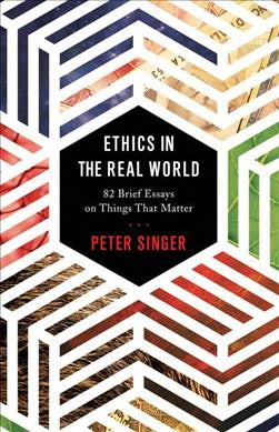 Ethics in the Real World : 82 Brief Essays on Things That Matter