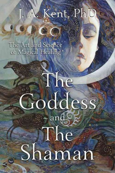 Goddess and the Shaman : The Art and Science of Magical Healing