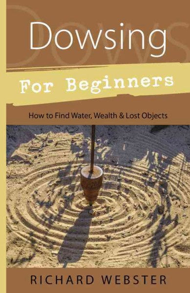 Dowsing for Beginners : The Art of Discovering : Water, Treasure, Gold, Oil, Artifacts