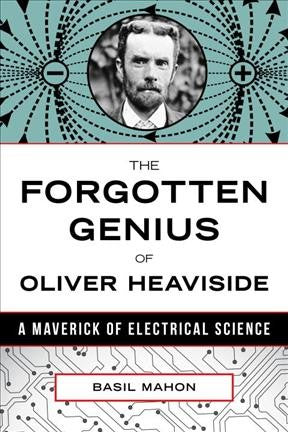 Forgotten Genius of Oliver Heaviside : A Maverick of Electrical Science