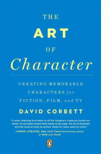 Art of Character : Creating Memorable Characters for Fiction, Film, and TV