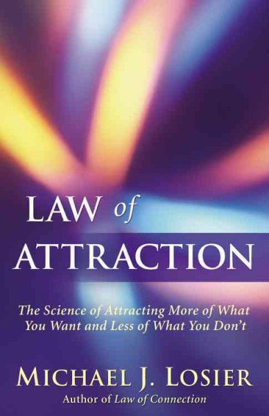 Law of Attraction : The Science of Attracting More of What You Want and Less of What You Don't