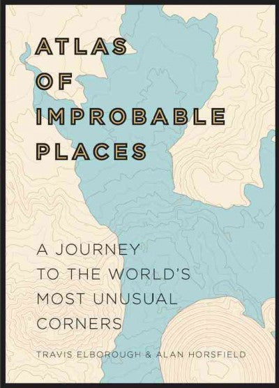 Atlas of Improbable Places : A Journey to the World's Most Unusual Corners