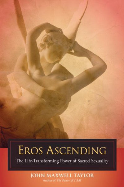 Eros Ascending : The Life-Transforming Power of Sacred Sexuality