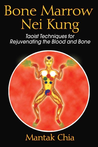 Bone Marrow Nei Kung : Taoist Techniques for Rejuvenating the Blood And Bone