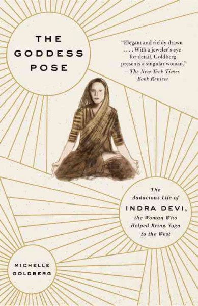 Goddess Pose : The Audacious Life of Indra Devi, the Woman Who Helped Bring Yoga to the West