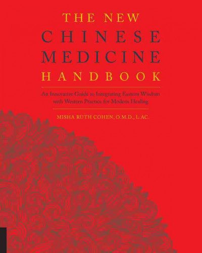 New Chinese Medicine Handbook : An Innovative Guide to Integrating Eastern Wisdom With Western Practice for Modern Healing