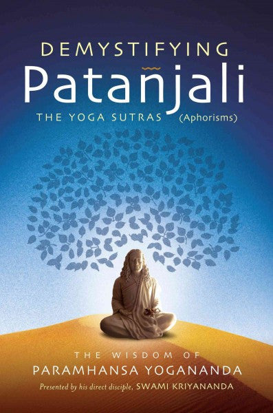 Demystifying Patanjali : The Yoga Sutras (Aphorisms): The Wisdom of Paramhansa Yogananda Presented by His Direct Disciple, Swami Kriyananda