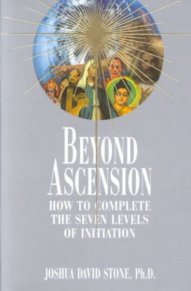 Beyond Ascension : How to Complete the Seven Levels of Initiation