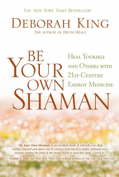 Be Your Own Shaman : Heal Yourself and Others With 21st-Century Energy Medicine