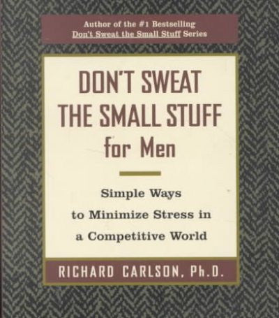 Don't Sweat the Small Stuff for Men : Simple Ways to Minimize Stress in a Competitive World