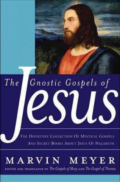 Gnostic Gospels Of Jesus : The Definitive collection of Mystical Gospels and Secret Books about Jesus of Nazareth