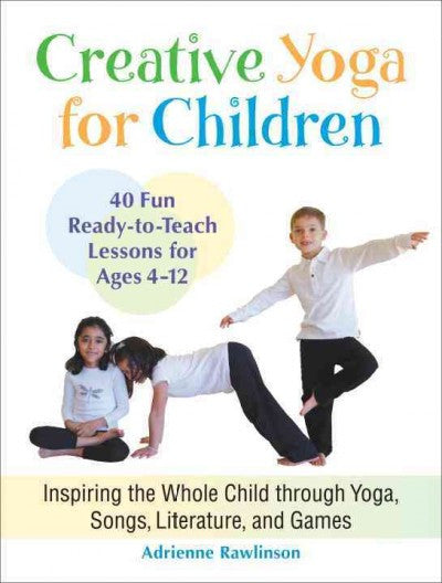 Creative Yoga for Children : Inspiring the Whole Child Through Yoga, Songs, Literature, and Games