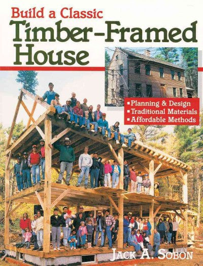 Build a Classic Timber-Framed House : Planning and Design, Traditional Materials, Affordable Methods
