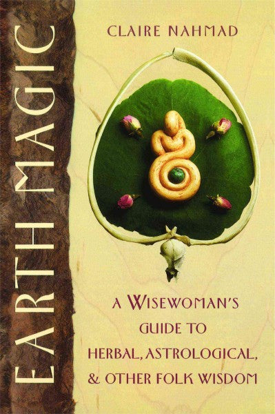 Earth Magic : A Wisewoman's Guide to Herbal, Astrological and Other Folk Wisdom