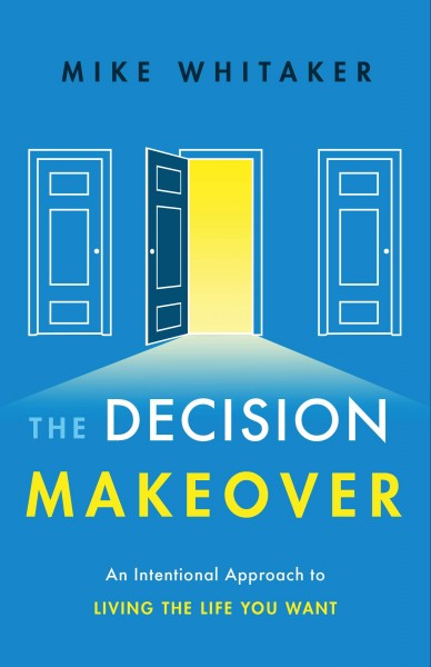 Decision Makeover : An Intentional Approach to Living the Life You Want
