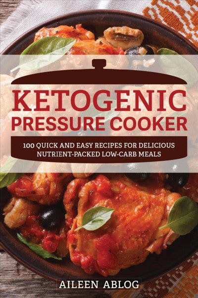Ketogenic Pressure Cooker : 100 Quick and Easy Recipes for Delicious Nutrient-packed Low-carb Meals