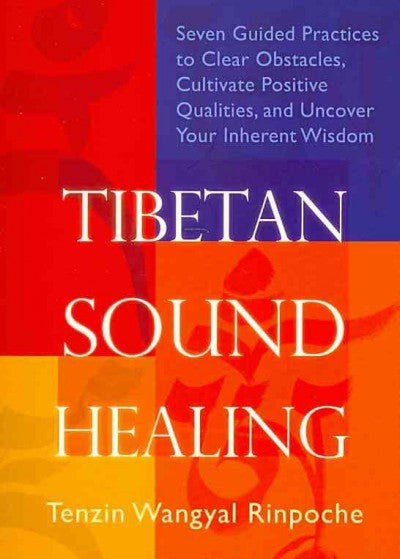 Tibetan Sound Healing : Seven Guided Practices to Clear Obstacles, Cultivate Positive Qualities, and Uncover Your Inherent Wisdom