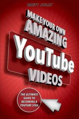 Make Your Own Amazing Youtube Videos : Learn How to Film, Edit, and Upload Quality Videos to Youtube