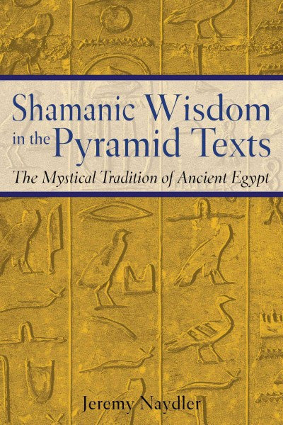 Shamanic Wisdom In The Pyramid Texts : The Mystical Tradition Of Ancient Egypt