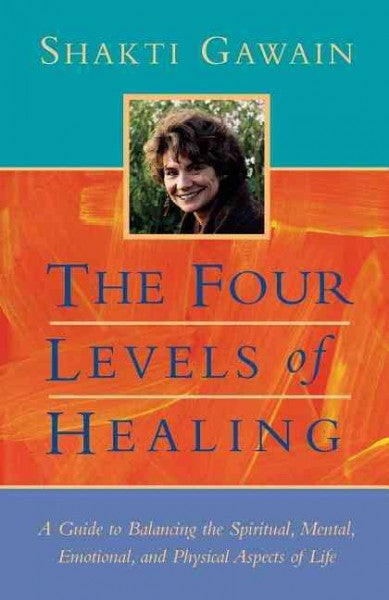 Four Levels of Healing : A Guide to Balancing the Spiritual, Mental, Emotional, and Physical Aspects of Life