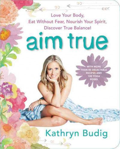 Aim True : Love Your Body, Eat Without Fear, Nourish Your Spirit, Discover True Balance!