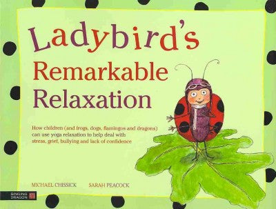 Ladybird's Remarkable Relaxation : How Children (And Frogs, Dogs, Flamingos and Dragons) Can Use Yoga Relaxation to Help Deal With Stress, Grief, Bullying and Lack of Confidence