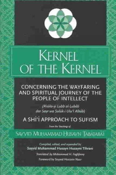 Kernel of the Kernel : Concerning the Wayfaring and Spiritual Journey of the People of Intellect (Risala-Yi Lubb Al-Lubab Dar Sayr Wa Suluk-I Ulu'L Albab)