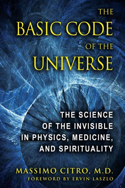 Basic Code of the Universe : The Science of the Invisible in Physics, Medicine, and Spirituality