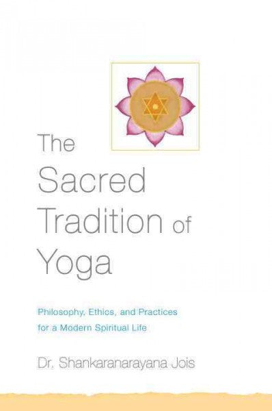 Sacred Tradition of Yoga : Traditional Philosophy, Ethics, and Practices for a Modern Spiritual Life