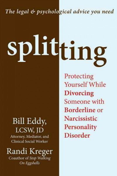 Splitting : Protecting Yourself While Divorcing Someone With Borderline or Narcissistic Personality Disorder