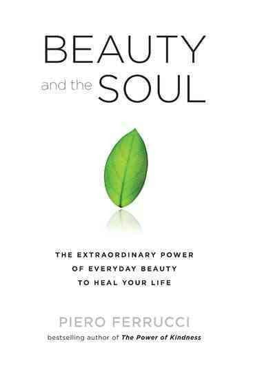 Beauty and the Soul : The Extraordinary Power of Everyday Beauty to Heal Your Life