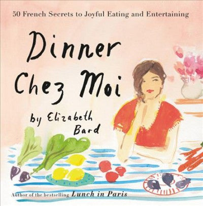 Dinner Chez Moi : 50 French Secrets to Joyful Eating and Entertaining