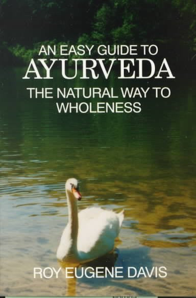 Easy Guide to Ayurveda : The Natural Way to Wholeness : Basic Principles, Practices, and Routines for Total Well-Being, Rapid Spiritual Growth, and Effective Living