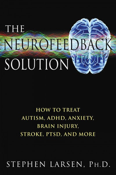 Neurofeedback Solution : How to Treat Autism, ADHD, Anxiety, Brain Injury, Stroke, PTSD, and More