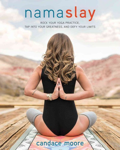 Namaslay : Rock Your Yoga Practice, Tap into Your Greatness, and Defy Your Limits